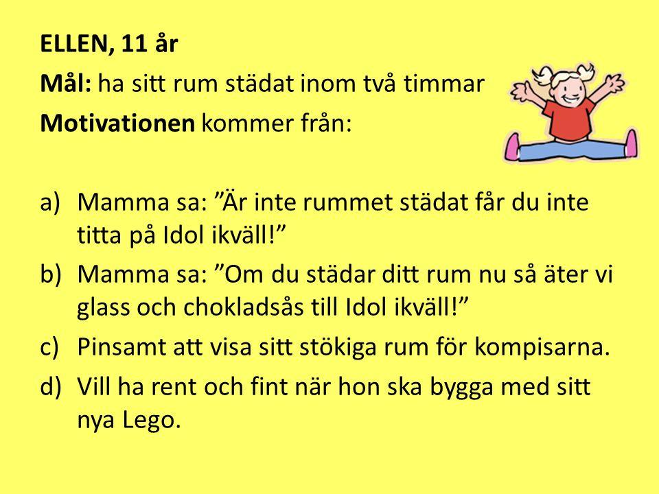 """ELLEN, 11 år Mål: ha sitt rum städat inom två timmar Motivationen kommer från: a)Mamma sa: """"Är inte rummet städat får du inte titta på Idol ikväll!"""" b"""