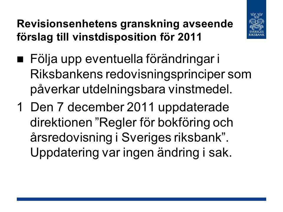 Revisionsenhetens granskning avseende förslag till vinstdisposition för 2011 Följa upp eventuella förändringar i Riksbankens redovisningsprinciper som påverkar utdelningsbara vinstmedel.