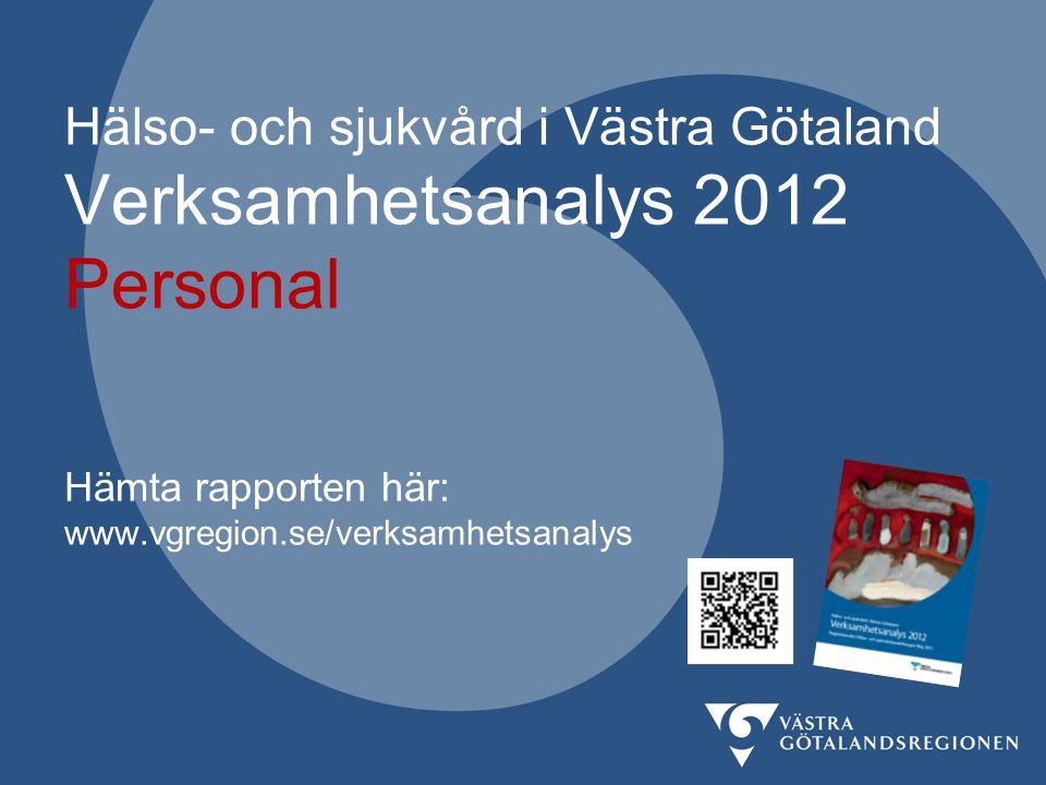 Hälso- och sjukvård i Västra Götaland Verksamhetsanalys 2012 Personal Hämta rapporten här: www.vgregion.se/verksamhetsanalys