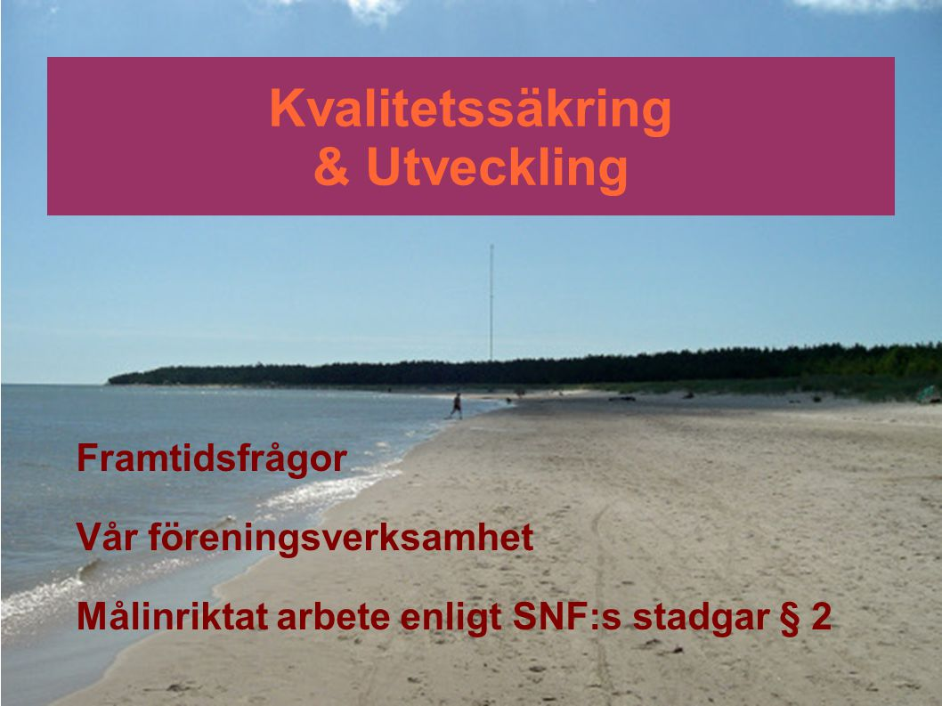 Kvalitetssäkring & Utveckling Framtidsfrågor Vår föreningsverksamhet Målinriktat arbete enligt SNF:s stadgar § 2