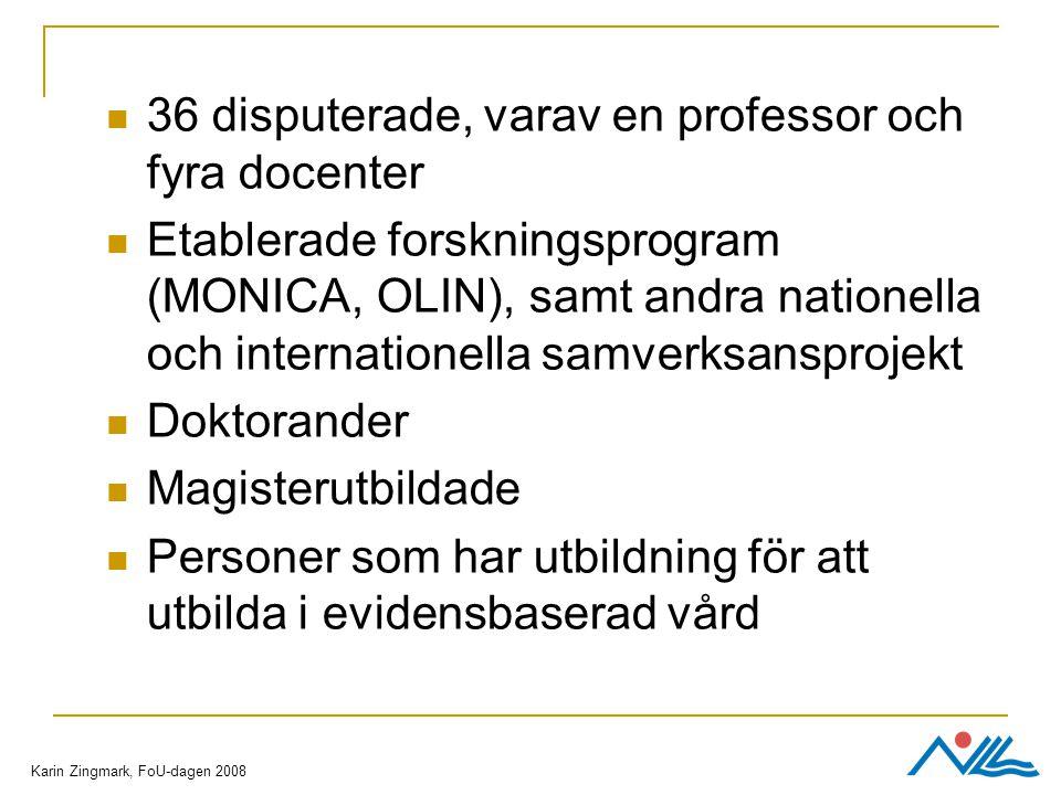 36 disputerade, varav en professor och fyra docenter Etablerade forskningsprogram (MONICA, OLIN), samt andra nationella och internationella samverksansprojekt Doktorander Magisterutbildade Personer som har utbildning för att utbilda i evidensbaserad vård Karin Zingmark, FoU-dagen 2008