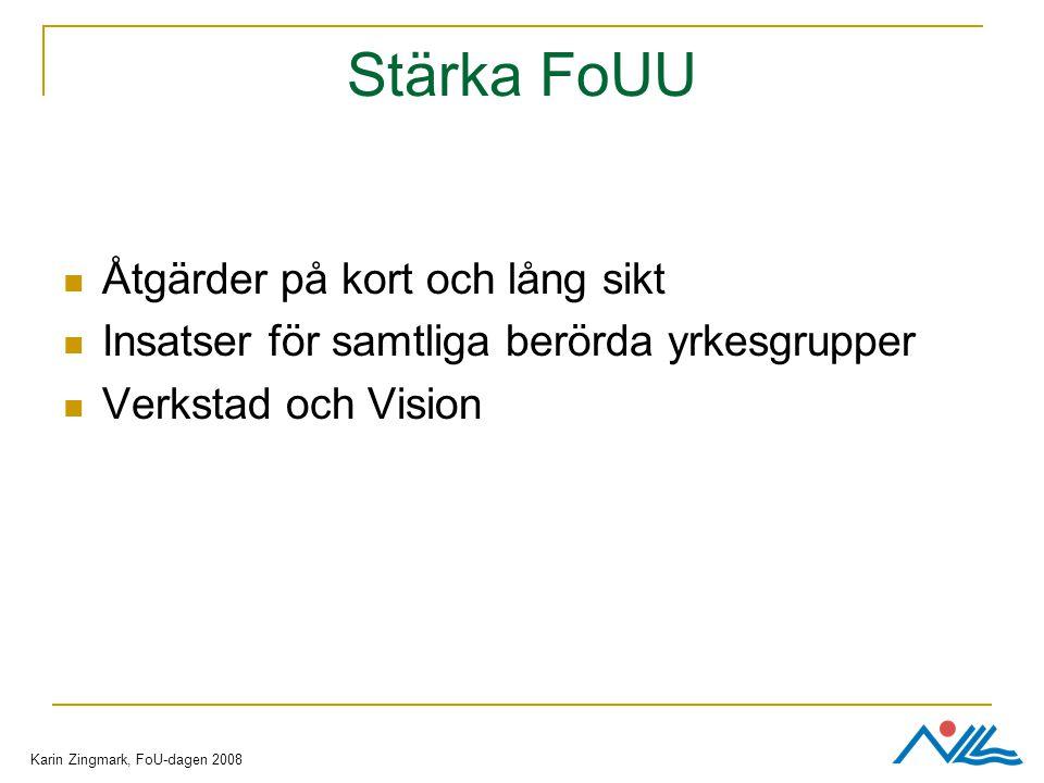 Stärka FoUU Åtgärder på kort och lång sikt Insatser för samtliga berörda yrkesgrupper Verkstad och Vision Karin Zingmark, FoU-dagen 2008
