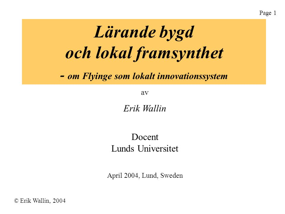© Erik Wallin, 2004 Page 1 Lärande bygd och lokal framsynthet - om Flyinge som lokalt innovationssystem av Erik Wallin Docent Lunds Universitet April 2004, Lund, Sweden
