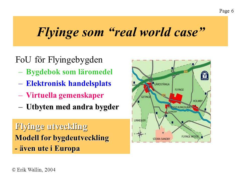 © Erik Wallin, 2004 Page 6 Flyinge som real world case FoU för Flyingebygden –Bygdebok som läromedel –Elektronisk handelsplats –Virtuella gemenskaper –Utbyten med andra bygder Flyinge utveckling Modell for bygdeutveckling - även ute i Europa