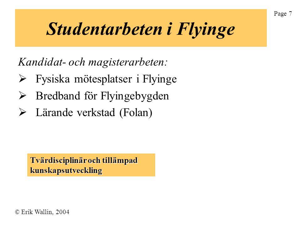 © Erik Wallin, 2004 Page 7 Studentarbeten i Flyinge Kandidat- och magisterarbeten:  Fysiska mötesplatser i Flyinge  Bredband för Flyingebygden  Lärande verkstad (Folan) Tvärdisciplinär och tillämpad kunskapsutveckling