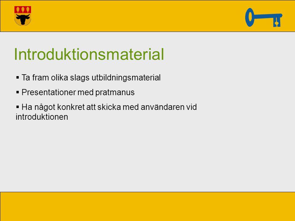Introduktionsmaterial  Ta fram olika slags utbildningsmaterial  Presentationer med pratmanus  Ha något konkret att skicka med användaren vid introd