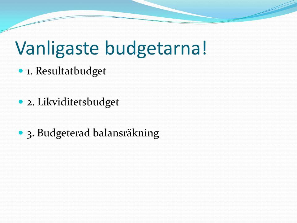 Vanligaste budgetarna! 1. Resultatbudget 2. Likviditetsbudget 3. Budgeterad balansräkning
