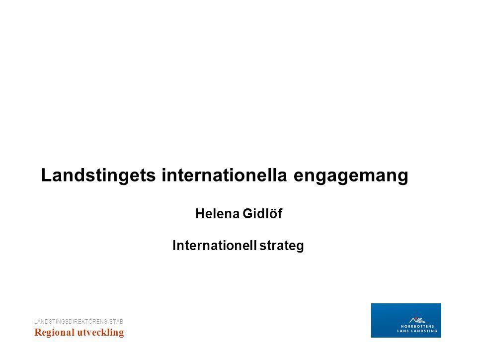 LANDSTINGSDIREKTÖRENS STAB Regional utveckling Landstingets internationella engagemang Helena Gidlöf Internationell strateg