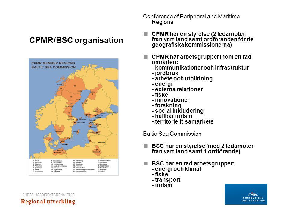 LANDSTINGSDIREKTÖRENS STAB Regional utveckling CPMR/BSC organisation Conference of Peripheral and Maritime Regions ■ CPMR har en styrelse (2 ledamöter från vart land samt ordföranden för de geografiska kommissionerna) ■ CPMR har arbetsgrupper inom en rad områden: - kommunikationer och infrastruktur - jordbruk - arbete och utbildning - energi - externa relationer - fiske - innovationer - forskning - social inkludering - hållbar turism - territoriellt samarbete Baltic Sea Commission ■ BSC har en styrelse (med 2 ledamöter från vart land samt 1 ordförande) ■ BSC har en rad arbetsgrupper: - energi och klimat - fiske - transport - turism