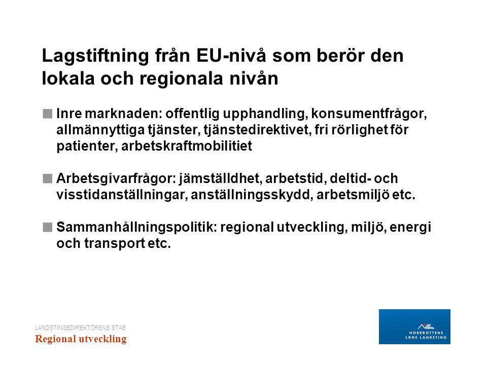 LANDSTINGSDIREKTÖRENS STAB Regional utveckling Lagstiftning från EU-nivå som berör den lokala och regionala nivån ■ Inre marknaden: offentlig upphandling, konsumentfrågor, allmännyttiga tjänster, tjänstedirektivet, fri rörlighet för patienter, arbetskraftmobilitiet ■ Arbetsgivarfrågor: jämställdhet, arbetstid, deltid- och visstidanställningar, anställningsskydd, arbetsmiljö etc.