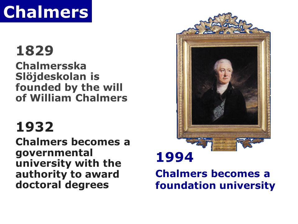 Chalmers 1829 Chalmersska Slöjdeskolan is founded by the will of William Chalmers 1932 Chalmers becomes a governmental university with the authority to award doctoral degrees 1994 Chalmers becomes a foundation university