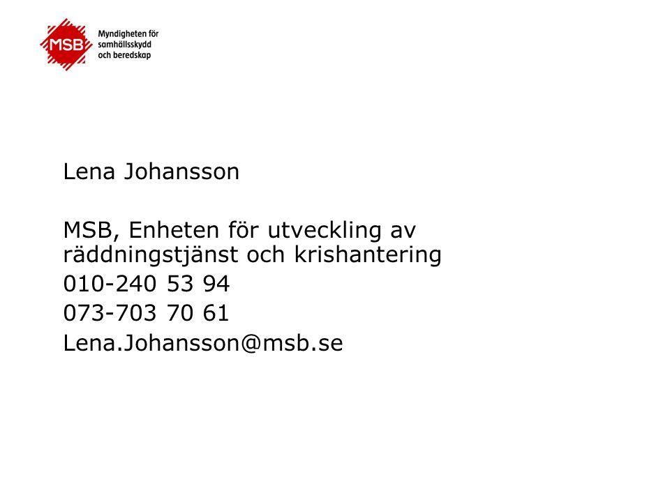 Lena Johansson MSB, Enheten för utveckling av räddningstjänst och krishantering 010-240 53 94 073-703 70 61 Lena.Johansson@msb.se