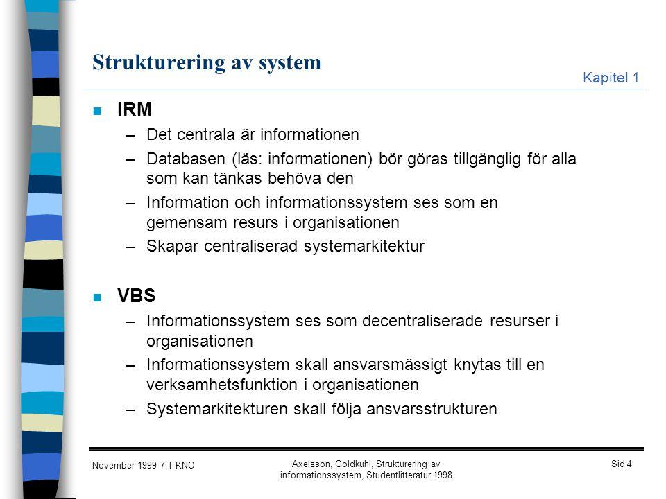 Sid 4 November 1999 7 T-KNO Axelsson, Goldkuhl, Strukturering av informationssystem, Studentlitteratur 1998 Strukturering av system n IRM –Det central