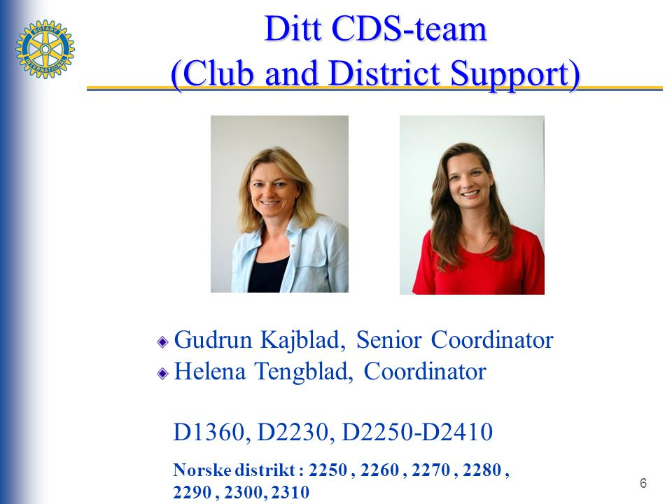 6 Ditt CDS-team (Club and District Support) Gudrun Kajblad, Senior Coordinator Helena Tengblad, Coordinator D1360, D2230, D2250-D2410 Norske distrikt : 2250, 2260, 2270, 2280, 2290, 2300, 2310