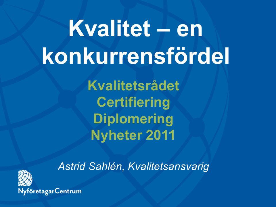Kvalitetsrådet Certifiering Diplomering Nyheter 2011 Astrid Sahlén, Kvalitetsansvarig Kvalitet – en konkurrensfördel