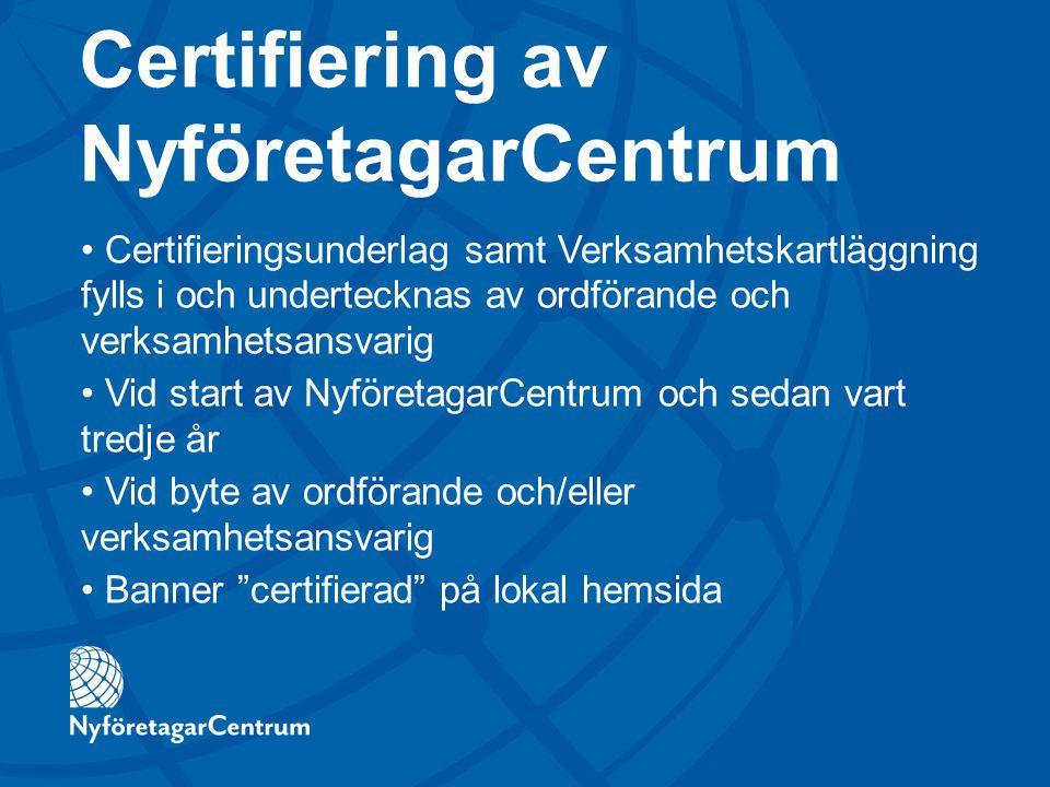 Certifiering av NyföretagarCentrum Certifieringsunderlag samt Verksamhetskartläggning fylls i och undertecknas av ordförande och verksamhetsansvarig Vid start av NyföretagarCentrum och sedan vart tredje år Vid byte av ordförande och/eller verksamhetsansvarig Banner certifierad på lokal hemsida