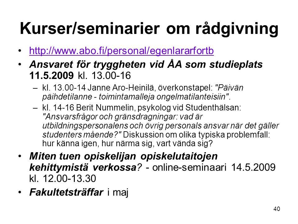 40 Kurser/seminarier om rådgivning http://www.abo.fi/personal/egenlararfortb Ansvaret för tryggheten vid ÅA som studieplats 11.5.2009 kl. 13.00-16 –kl