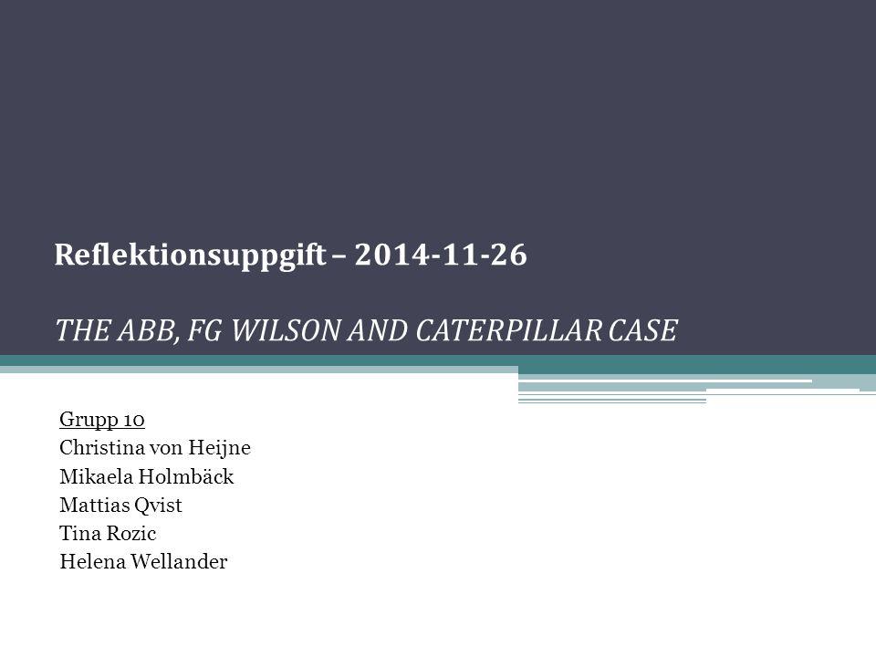 Reflektionsuppgift – 2014-11-26 THE ABB, FG WILSON AND CATERPILLAR CASE Grupp 10 Christina von Heijne Mikaela Holmbäck Mattias Qvist Tina Rozic Helena