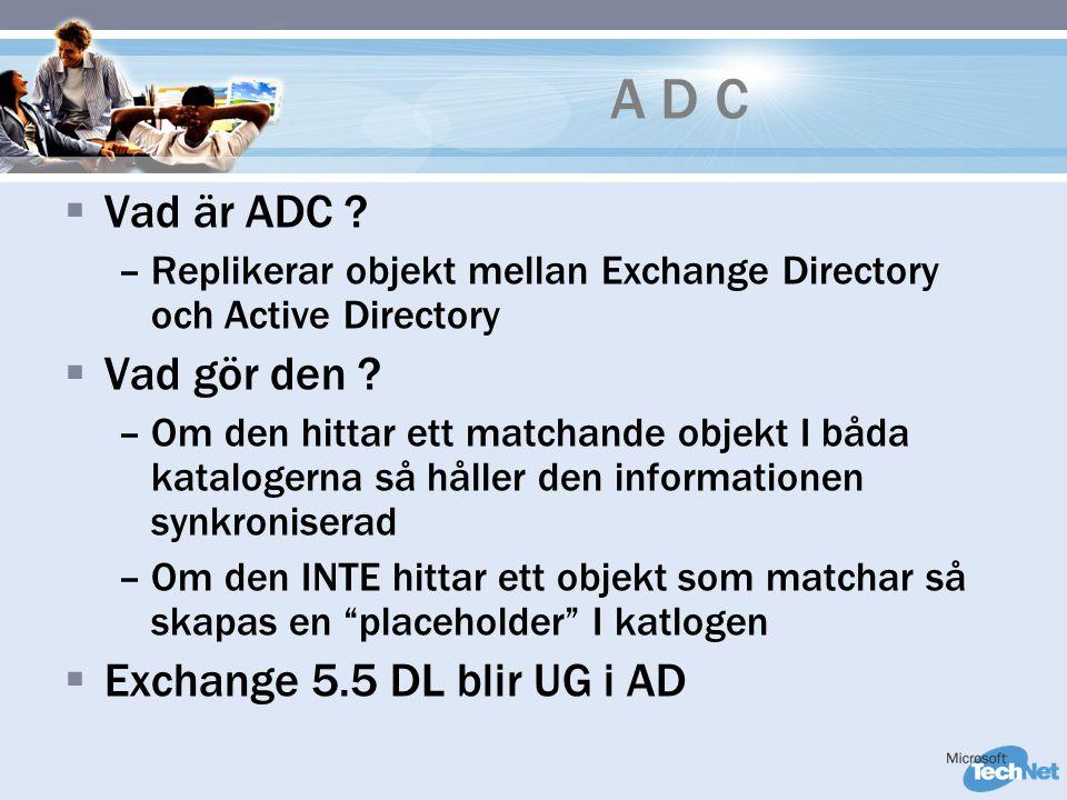 A D C  Vad är ADC ? –Replikerar objekt mellan Exchange Directory och Active Directory  Vad gör den ? –Om den hittar ett matchande objekt I båda kata