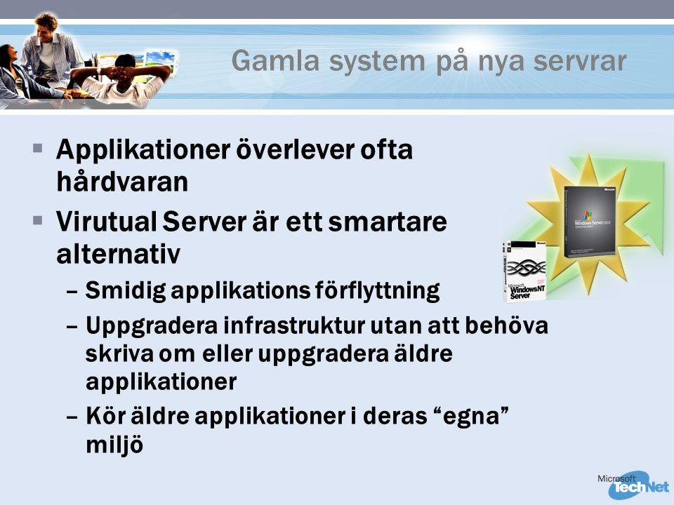 Gamla system på nya servrar  Applikationer överlever ofta hårdvaran  Virutual Server är ett smartare alternativ –Smidig applikations förflyttning –Uppgradera infrastruktur utan att behöva skriva om eller uppgradera äldre applikationer –Kör äldre applikationer i deras egna miljö