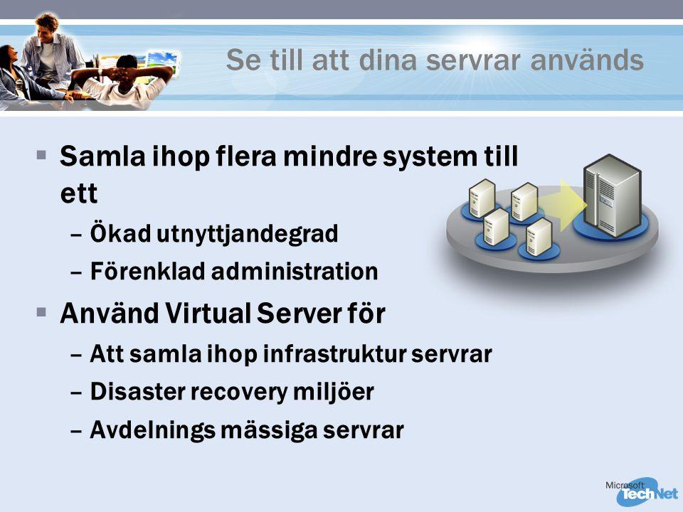 Se till att dina servrar används  Samla ihop flera mindre system till ett –Ökad utnyttjandegrad –Förenklad administration  Använd Virtual Server för –Att samla ihop infrastruktur servrar –Disaster recovery miljöer –Avdelnings mässiga servrar