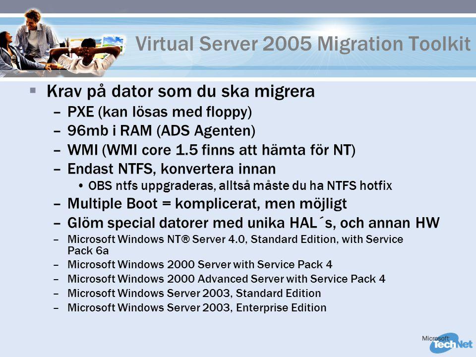 Virtual Server 2005 Migration Toolkit  Krav på dator som du ska migrera –PXE (kan lösas med floppy) –96mb i RAM (ADS Agenten) –WMI (WMI core 1.5 finns att hämta för NT) –Endast NTFS, konvertera innan OBS ntfs uppgraderas, alltså måste du ha NTFS hotfix –Multiple Boot = komplicerat, men möjligt –Glöm special datorer med unika HAL´s, och annan HW –Microsoft Windows NT® Server 4.0, Standard Edition, with Service Pack 6a –Microsoft Windows 2000 Server with Service Pack 4 –Microsoft Windows 2000 Advanced Server with Service Pack 4 –Microsoft Windows Server 2003, Standard Edition –Microsoft Windows Server 2003, Enterprise Edition