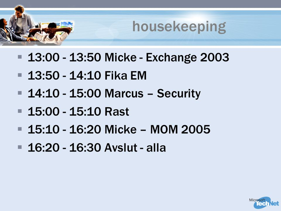 housekeeping  13:00 - 13:50 Micke - Exchange 2003  13:50 - 14:10 Fika EM  14:10 - 15:00 Marcus – Security  15:00 - 15:10 Rast  15:10 - 16:20 Mick