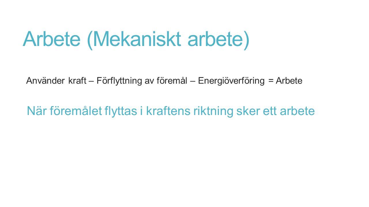Arbete (Mekaniskt arbete) Använder kraft – Förflyttning av föremål – Energiöverföring = Arbete När föremålet flyttas i kraftens riktning sker ett arbe