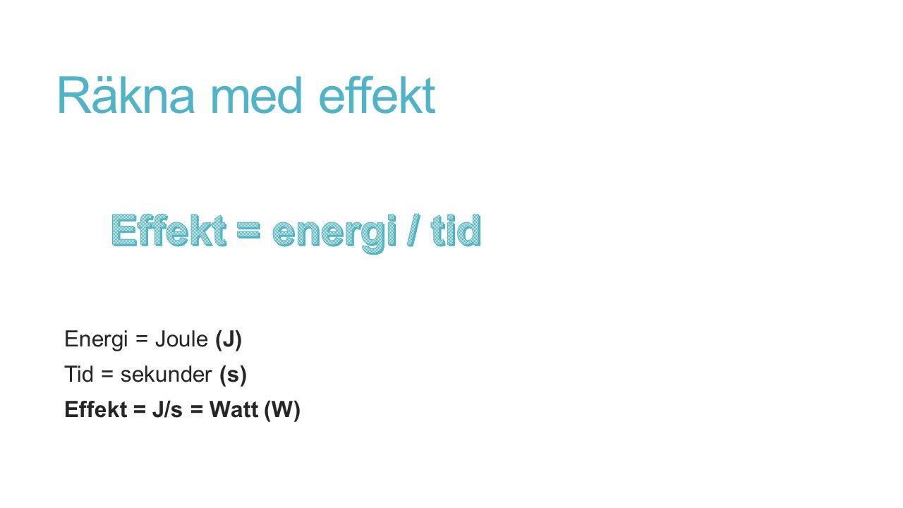 Räkna med effekt Energi = Joule (J) Tid = sekunder (s) Effekt = J/s = Watt (W)