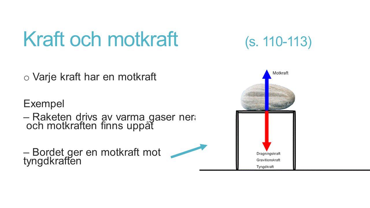 Kraft och motkraft (s. 110-113) o Varje kraft har en motkraft Exempel – Raketen drivs av varma gaser neråt och motkraften finns uppåt – Bordet ger en