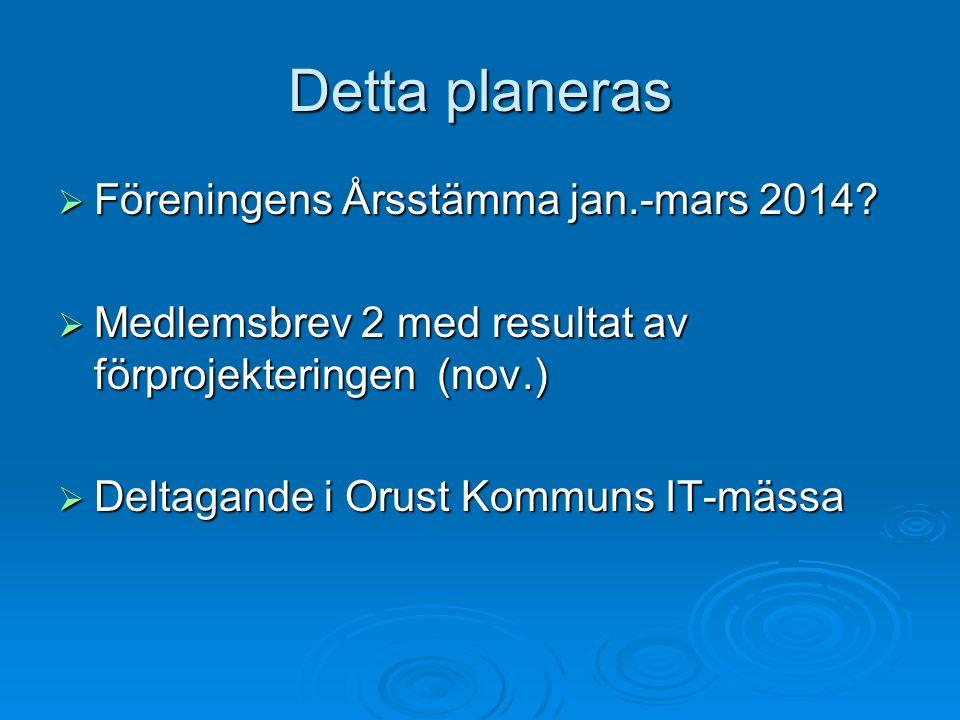 Detta planeras  Föreningens Årsstämma jan.-mars 2014?  Medlemsbrev 2 med resultat av förprojekteringen (nov.)  Deltagande i Orust Kommuns IT-mässa