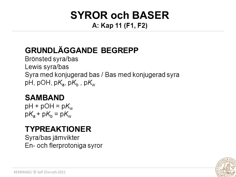 KEMA02/ © Sofi Elmroth 2011 TYPISKA JÄMVIKTSSYSTEM 1 Syra i vatten HA + H 2 O A - + H 3 O + K a (pK a ) Typ 1FB(M) A a=1 0 0 VJ(M)A-x x x Typ 2 FB(M) A a=1 B C VJ(M)A-x B+x C+x   [A - ] [H 3 O + ] [HA] K a = OBS.