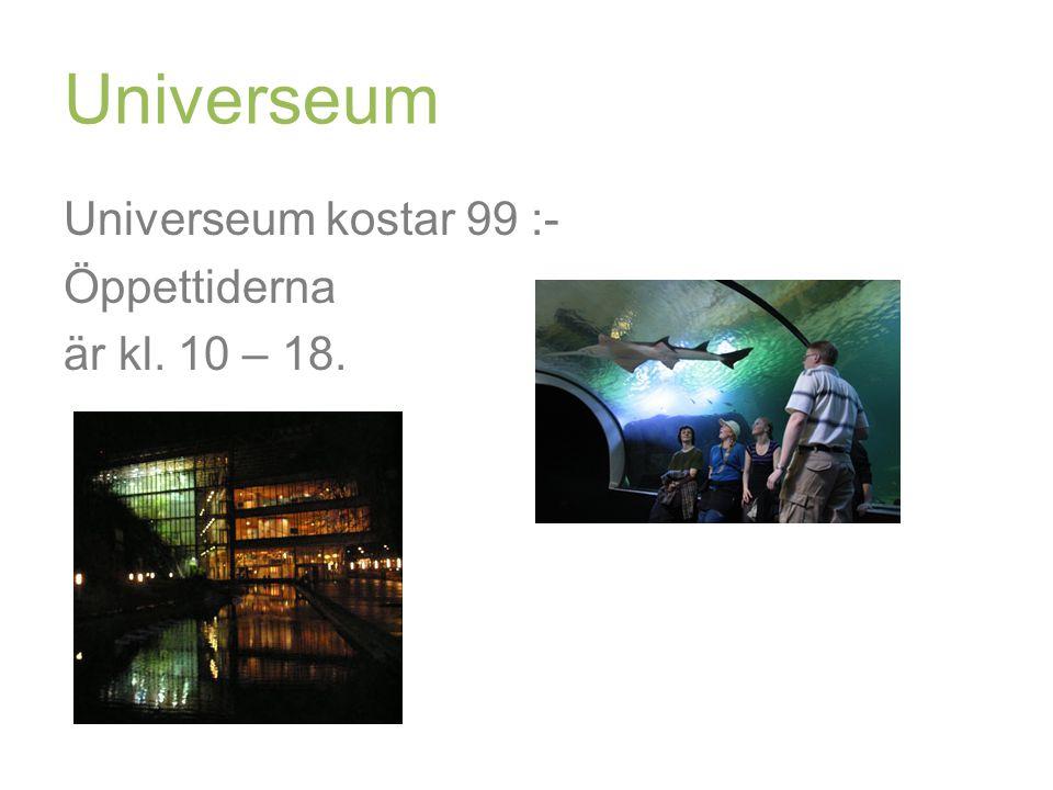 Universeum Universeum kostar 99 :- Öppettiderna är kl. 10 – 18.