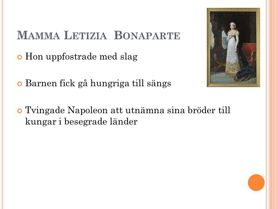 M AMMA L ETIZIA B ONAPARTE Hon uppfostrade med slag Barnen fick gå hungriga till sängs Tvingade Napoleon att utnämna sina bröder till kungar i besegrade länder