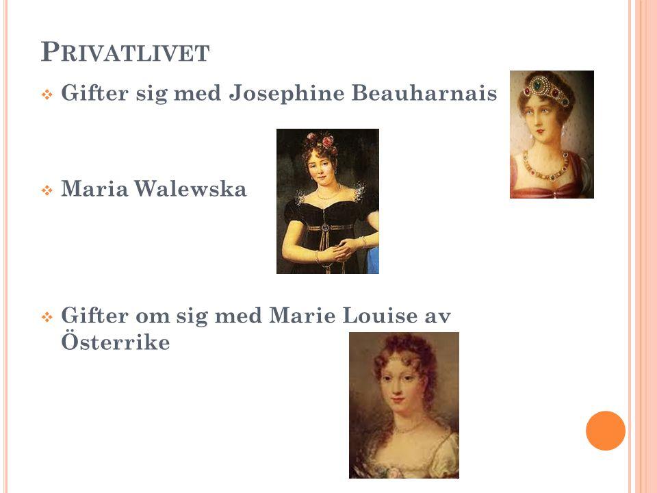 P RIVATLIVET  Gifter sig med Josephine Beauharnais  Maria Walewska  Gifter om sig med Marie Louise av Österrike