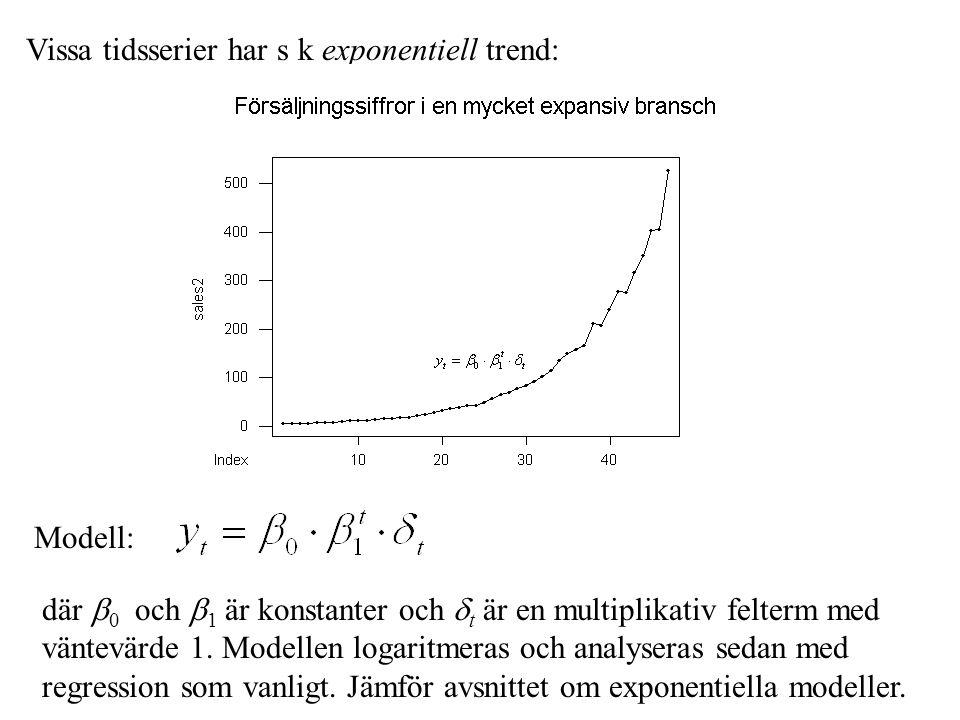Vissa tidsserier har s k exponentiell trend: Modell: där  0 och  1 är konstanter och  t är en multiplikativ felterm med väntevärde 1.