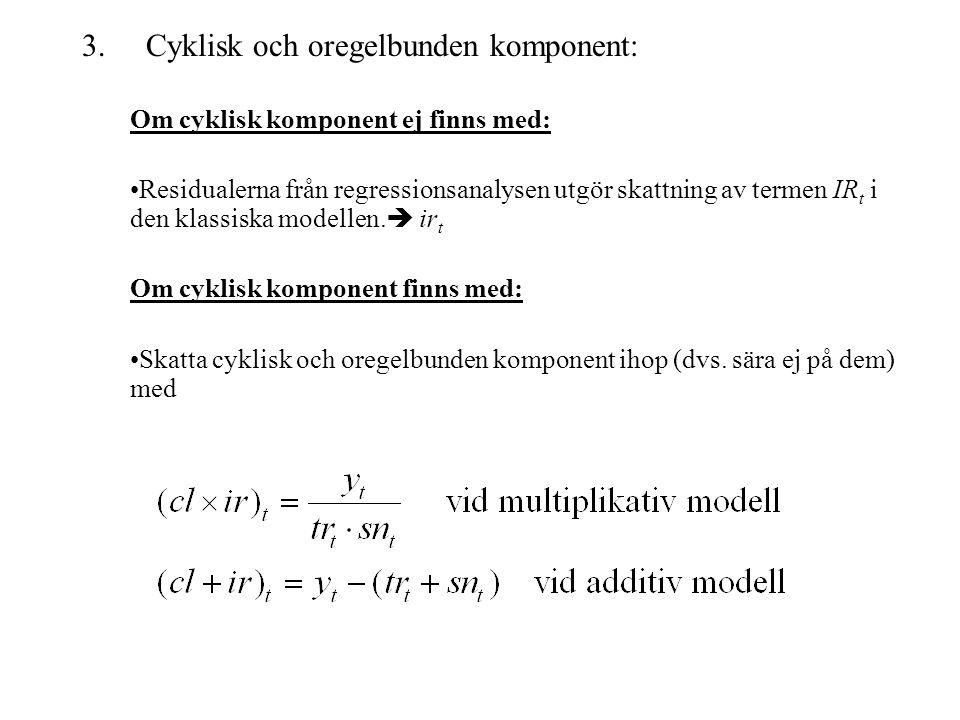 3. Cyklisk och oregelbunden komponent: Om cyklisk komponent ej finns med: Residualerna från regressionsanalysen utgör skattning av termen IR t i den k