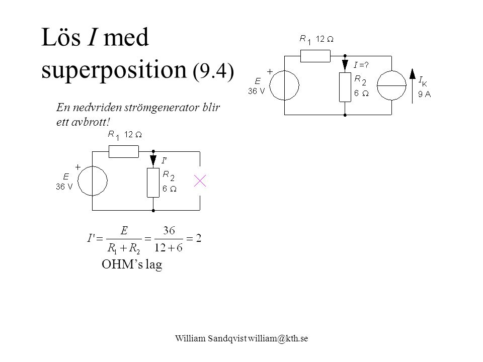 William Sandqvist william@kth.se Lös I med superposition (9.4) Strömgrening OHM's lag En nedvriden strömgenerator blir ett avbrott!