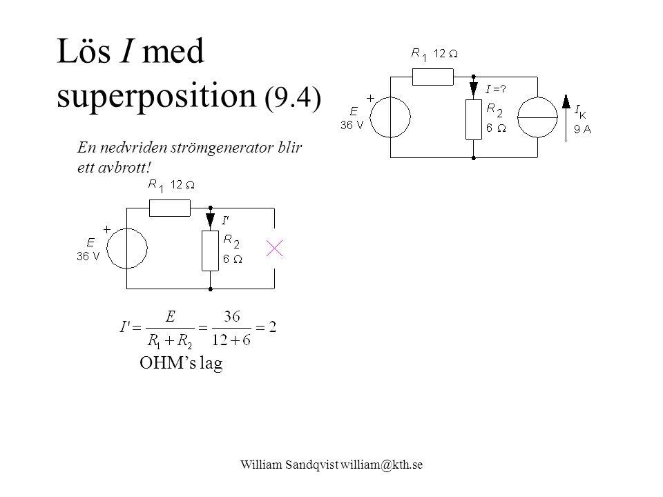 William Sandqvist william@kth.se Lös I med superposition (9.4) OHM's lag En nedvriden strömgenerator blir ett avbrott!