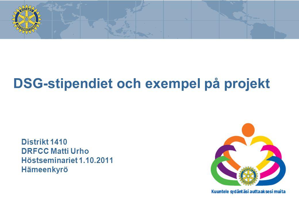 DSG-stipendiet och exempel på projekt Distrikt 1410 DRFCC Matti Urho Höstseminariet 1.10.2011 Hämeenkyrö