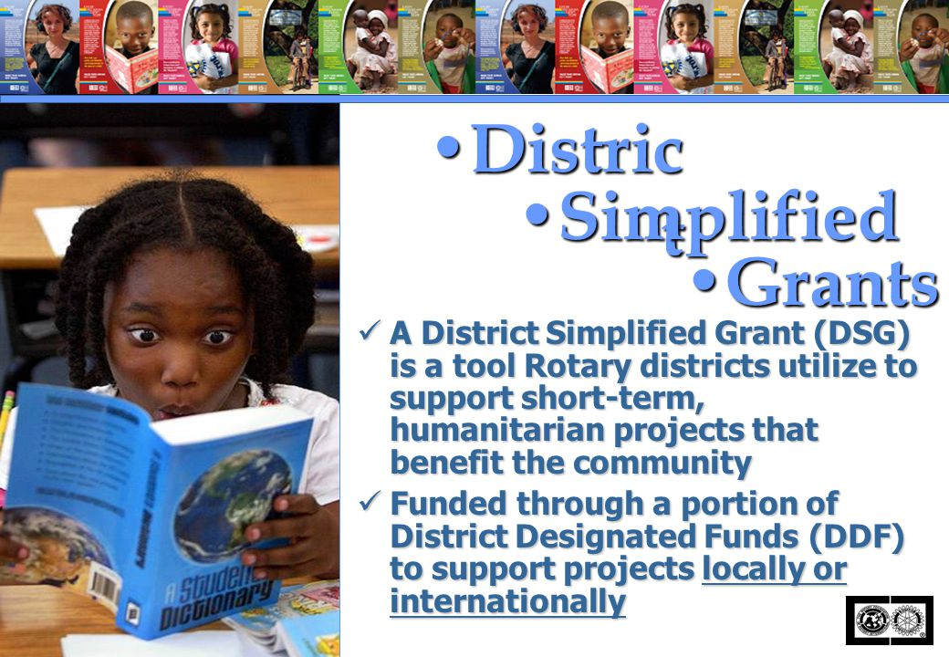 A District Simplified Grant (DSG) is a tool Rotary districts utilize to support short-term, humanitarian projects that benefit the community A Distric