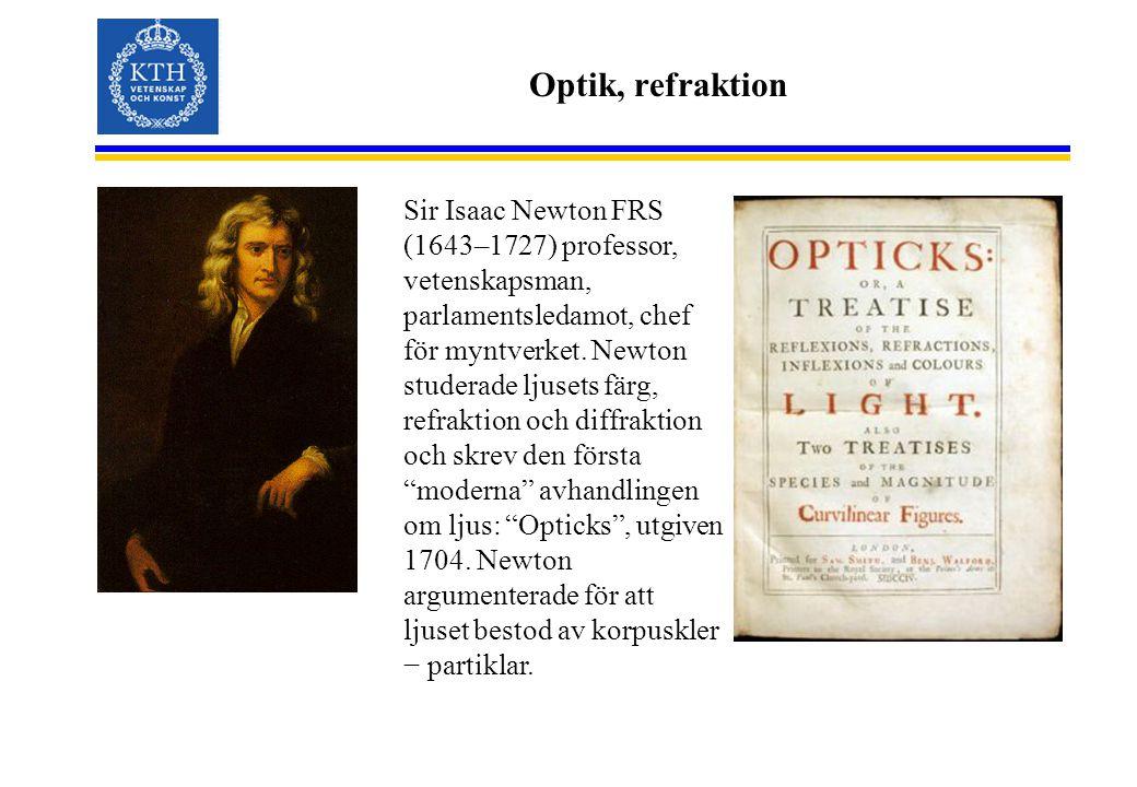 Optik, refraktion Sir Isaac Newton FRS (1643–1727) professor, vetenskapsman, parlamentsledamot, chef för myntverket. Newton studerade ljusets färg, re