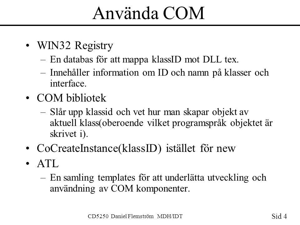 Sid 4 CD5250 Daniel Flemström MDH/IDT Använda COM WIN32 Registry –En databas för att mappa klassID mot DLL tex.