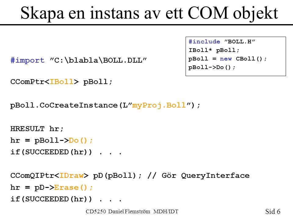 Sid 6 CD5250 Daniel Flemström MDH/IDT Skapa en instans av ett COM objekt #import C:\blabla\BOLL.DLL CComPtr pBoll; pBoll.CoCreateInstance(L myProj.Boll ); HRESULT hr; hr = pBoll->Do(); if(SUCCEEDED(hr))...