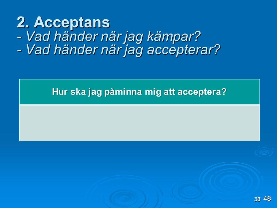 38 2. Acceptans - Vad händer när jag kämpar? - Vad händer när jag accepterar? Hur ska jag påminna mig att acceptera? 48