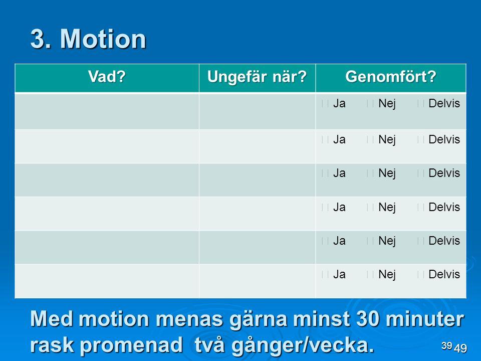 39 Med motion menas gärna minst 30 minuter rask promenad två gånger/vecka. 3. Motion Vad? Ungefär när? Genomfört?  Ja  Nej  Delvis 49