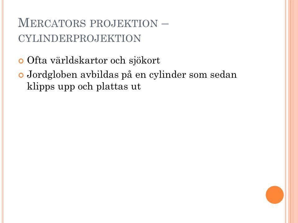 M ERCATORS PROJEKTION – CYLINDERPROJEKTION Ofta världskartor och sjökort Jordgloben avbildas på en cylinder som sedan klipps upp och plattas ut