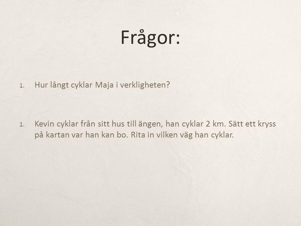 Frågor: 1. Hur långt cyklar Maja i verkligheten? 1. Kevin cyklar från sitt hus till ängen, han cyklar 2 km. Sätt ett kryss på kartan var han kan bo. R