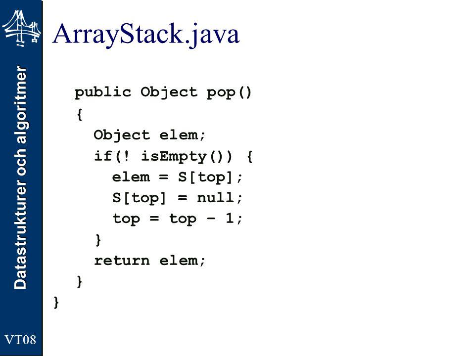 Datastrukturer och algoritmer ArrayStack.java public Object pop() { Object elem; if(! isEmpty()) { elem = S[top]; S[top] = null; top = top – 1; } retu