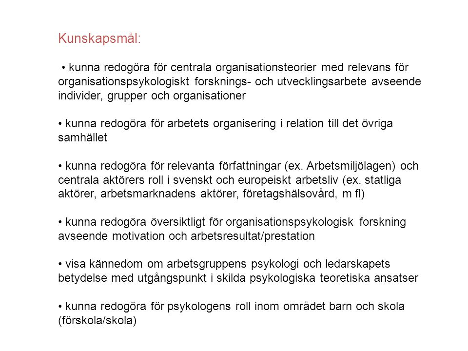 Kunskapsmål: kunna redogöra för centrala organisationsteorier med relevans för organisationspsykologiskt forsknings- och utvecklingsarbete avseende individer, grupper och organisationer kunna redogöra för arbetets organisering i relation till det övriga samhället kunna redogöra för relevanta författningar (ex.